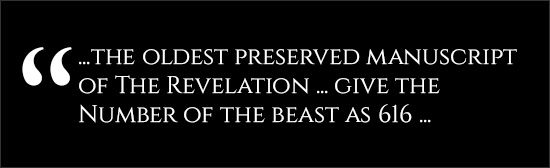 """ ... the oldest preserved manuscript of the Revelation ... give the Number of the Beast as 616 ..."""